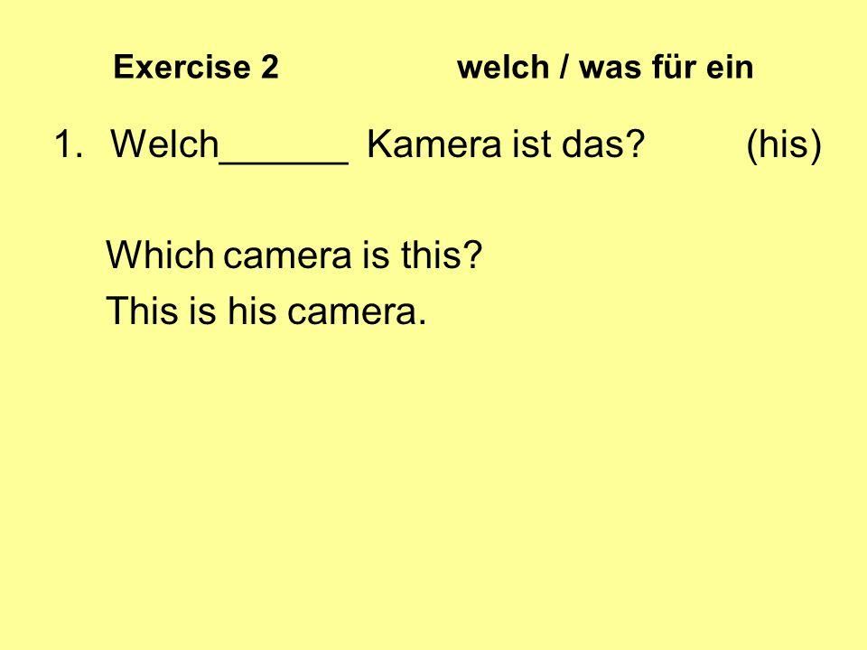 Exercise 2 welch / was für ein 1.Welch______ Kamera ist das? (his) Which camera is this? This is his camera.