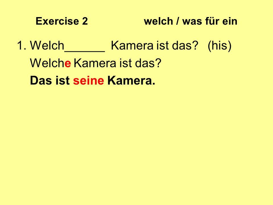Exercise 2 welch / was für ein 1. Welch______ Kamera ist das? (his) Welche Kamera ist das? Das ist seine Kamera.