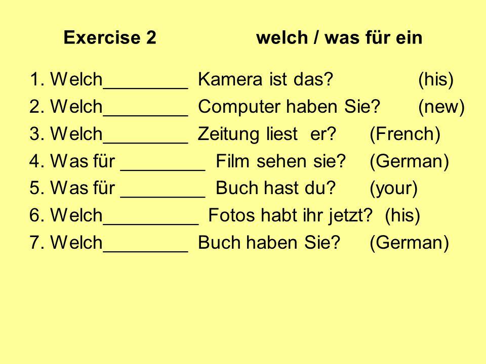 Exercise 2 welch / was für ein 1. Welch________ Kamera ist das? (his) 2. Welch________ Computer haben Sie? (new) 3. Welch________ Zeitung liest er? (F