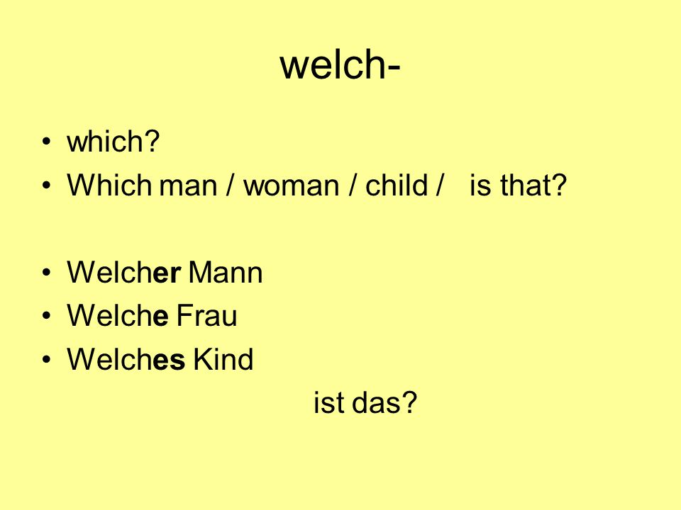 welch- which? Which man / woman / child / is that? Welcher Mann Welche Frau Welches Kind ist das?
