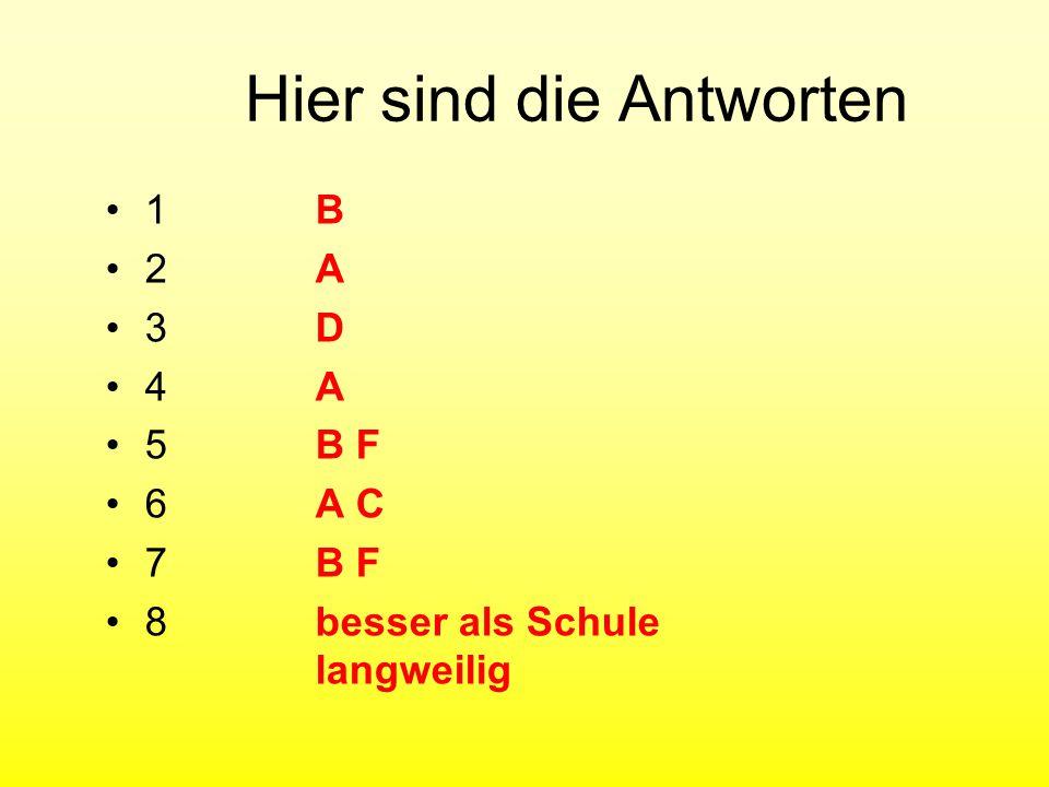 Hier sind die Antworten 1 B 2A 3D 4A 5B F 6A C 7B F 8besser als Schule langweilig
