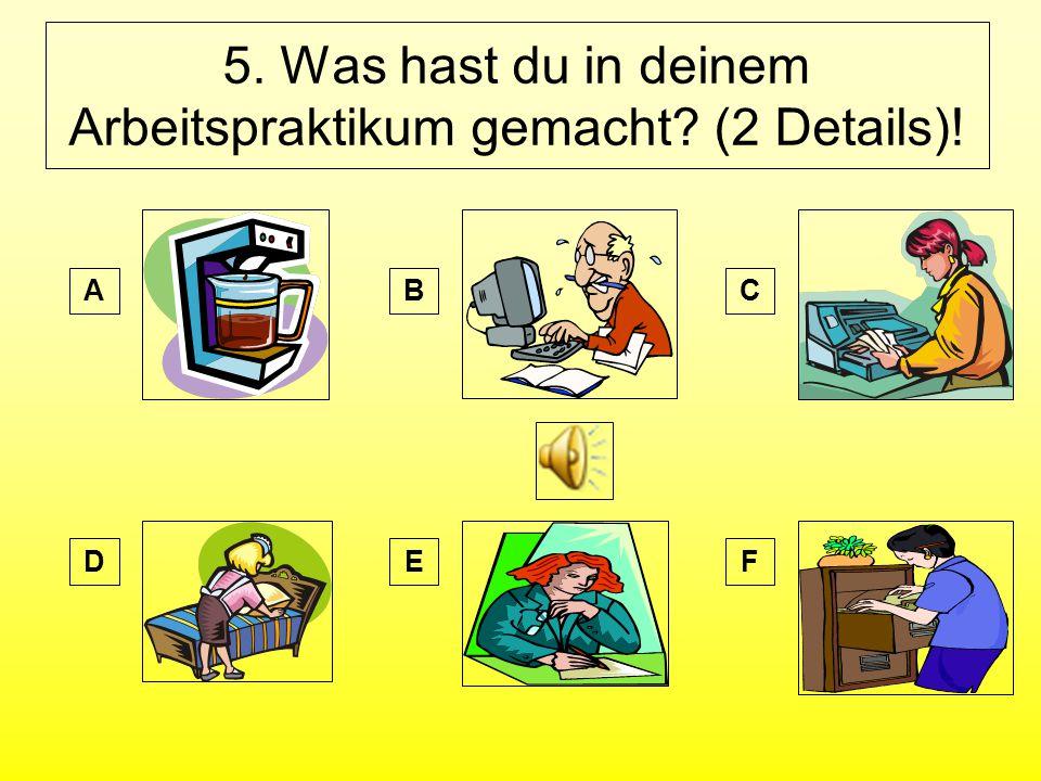 5. Was hast du in deinem Arbeitspraktikum gemacht (2 Details)! AB DE C F
