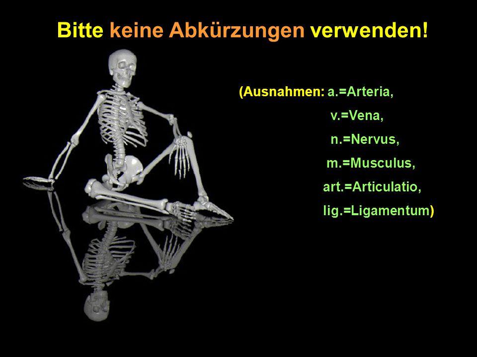 Bitte keine Abkürzungen verwenden! (Ausnahmen: a.=Arteria, v.=Vena, n.=Nervus, m.=Musculus, art.=Articulatio, lig.=Ligamentum)