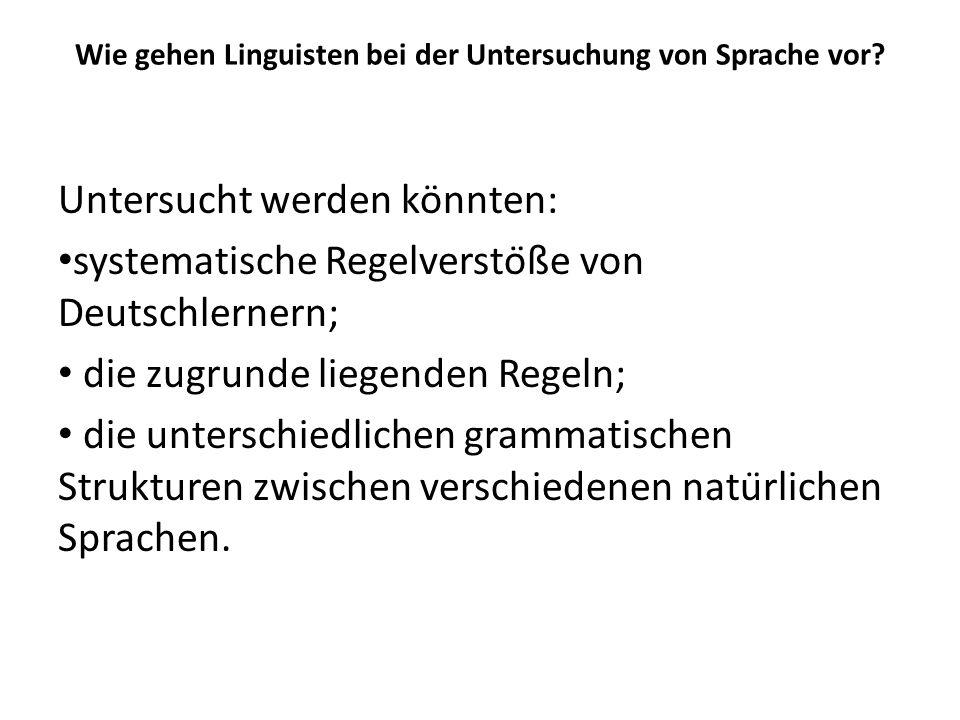 Wie gehen Linguisten bei der Untersuchung von Sprache vor? Untersucht werden könnten: systematische Regelverstöße von Deutschlernern; die zugrunde li