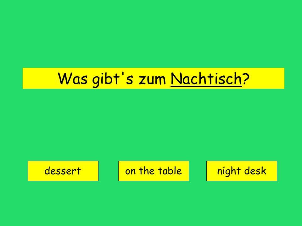 Was gibt s zum Nachtisch? dessert on the tablenight desk