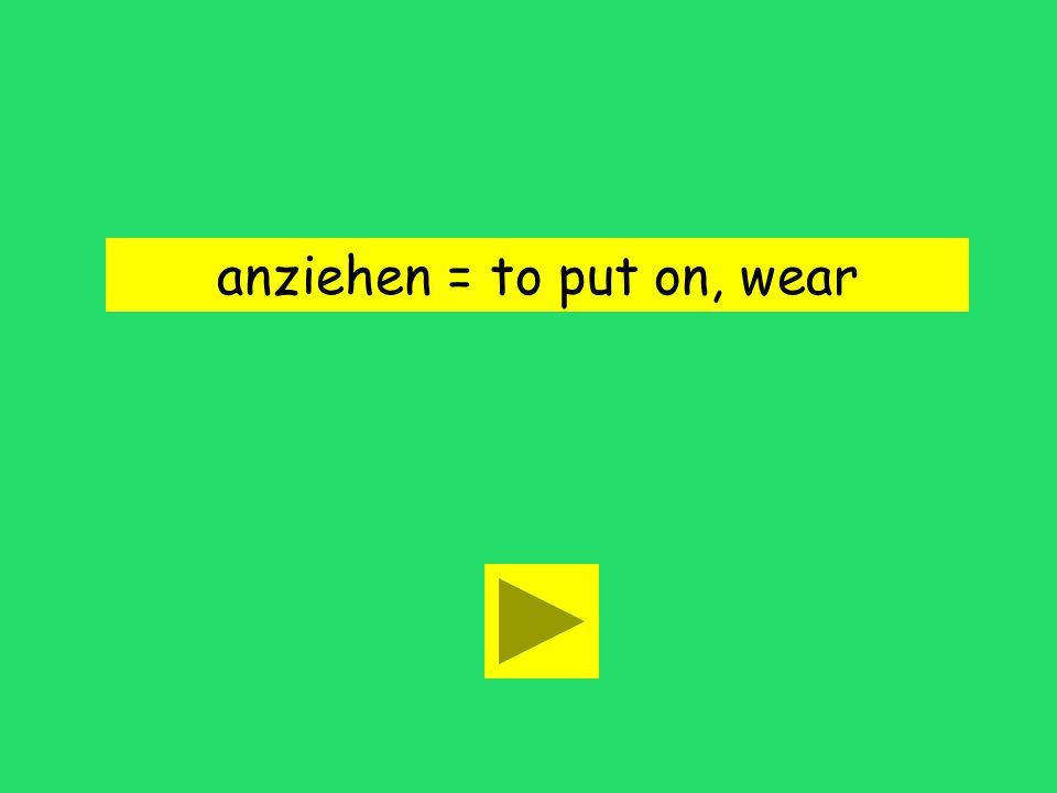 anziehen = to put on, wear