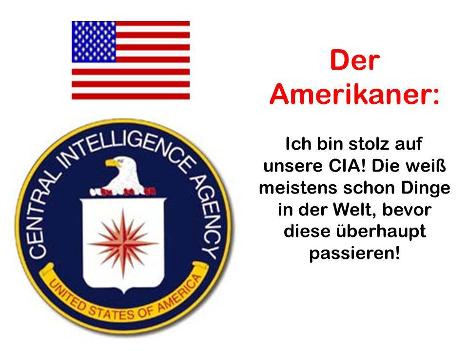 Der Amerikaner: Ich bin stolz auf unsere CIA! Die weiß meistens schon Dinge in der Welt, bevor diese überhaupt passieren!