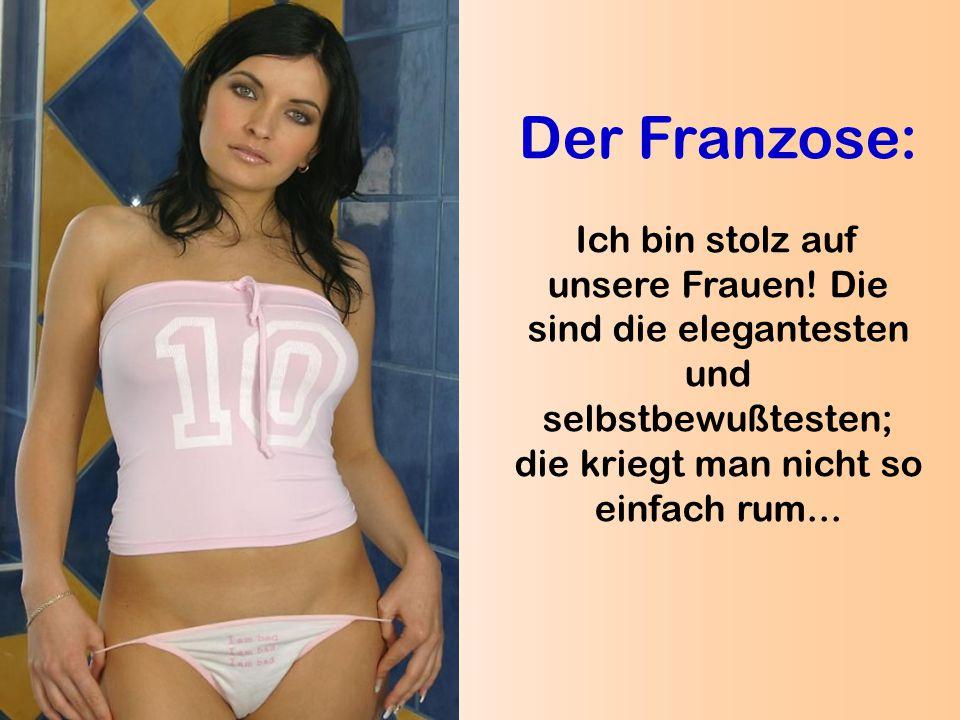 Der Franzose: Ich bin stolz auf unsere Frauen! Die sind die elegantesten und selbstbewußtesten; die kriegt man nicht so einfach rum...