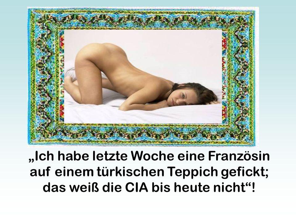 """""""Ich habe letzte Woche eine Französin auf einem türkischen Teppich gefickt; das weiß die CIA bis heute nicht""""!"""