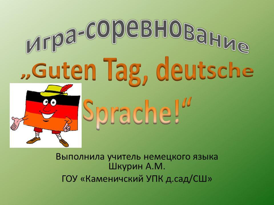 Выполнила учитель немецкого языка Шкурин А.М. ГОУ «Каменичский УПК д.сад/СШ»
