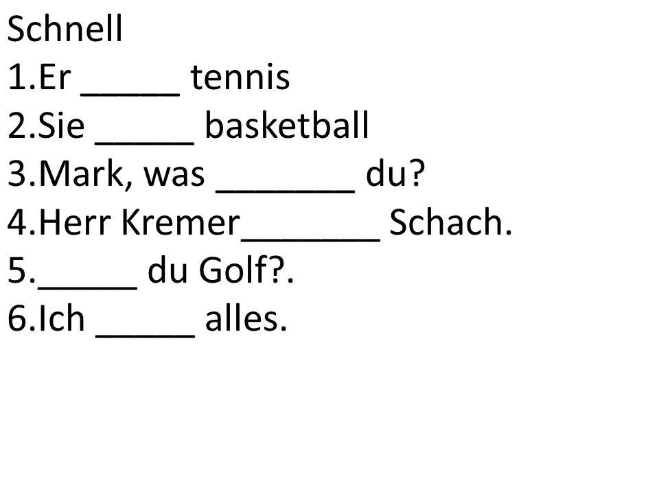 Schnell 1.Er _____ tennis 2.Sie _____ basketball 3.Mark, was _______ du.