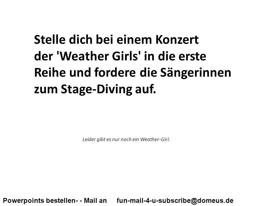 Powerpoints bestellen- - Mail an fun-mail-4-u-subscribe@domeus.de Stelle dich bei einem Konzert der Weather Girls in die erste Reihe und fordere die Sängerinnen zum Stage-Diving auf.