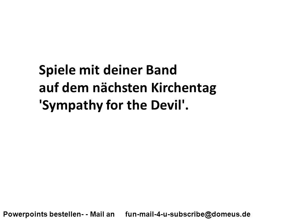 Powerpoints bestellen- - Mail an fun-mail-4-u-subscribe@domeus.de Spiele mit deiner Band auf dem nächsten Kirchentag Sympathy for the Devil .