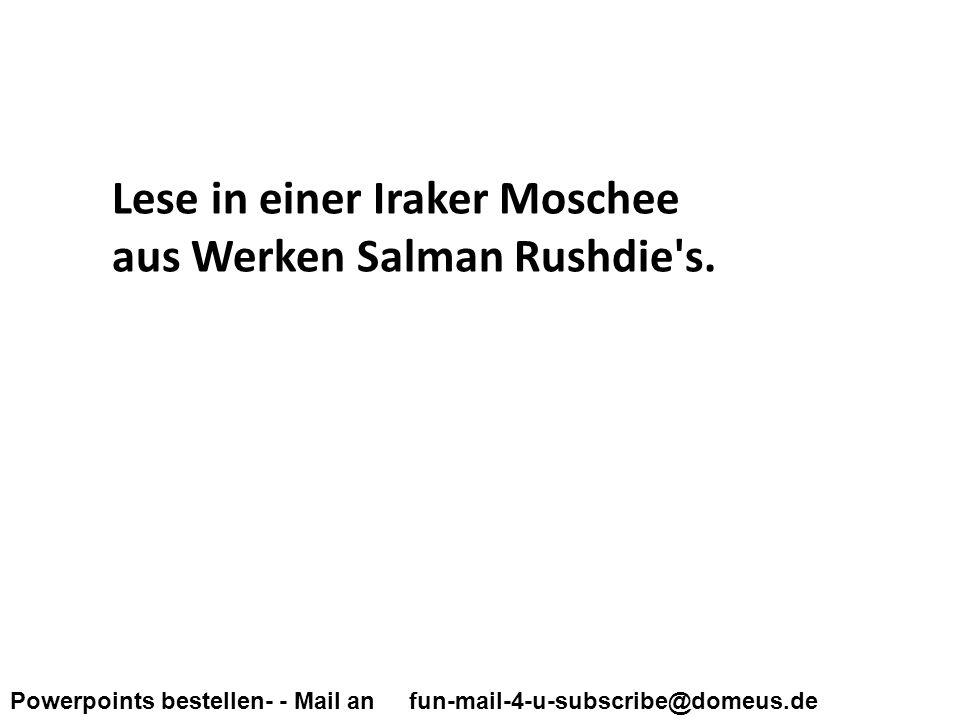 Powerpoints bestellen- - Mail an fun-mail-4-u-subscribe@domeus.de Lese in einer Iraker Moschee aus Werken Salman Rushdie s.