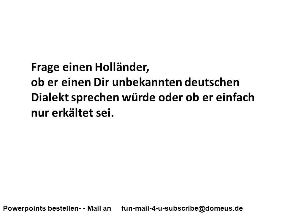 Powerpoints bestellen- - Mail an fun-mail-4-u-subscribe@domeus.de Frage einen Holländer, ob er einen Dir unbekannten deutschen Dialekt sprechen würde oder ob er einfach nur erkältet sei.