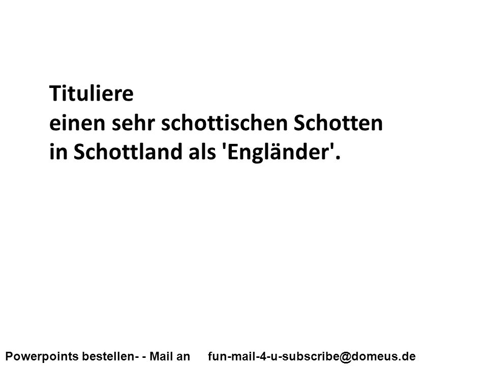 Powerpoints bestellen- - Mail an fun-mail-4-u-subscribe@domeus.de Tituliere einen sehr schottischen Schotten in Schottland als Engländer .