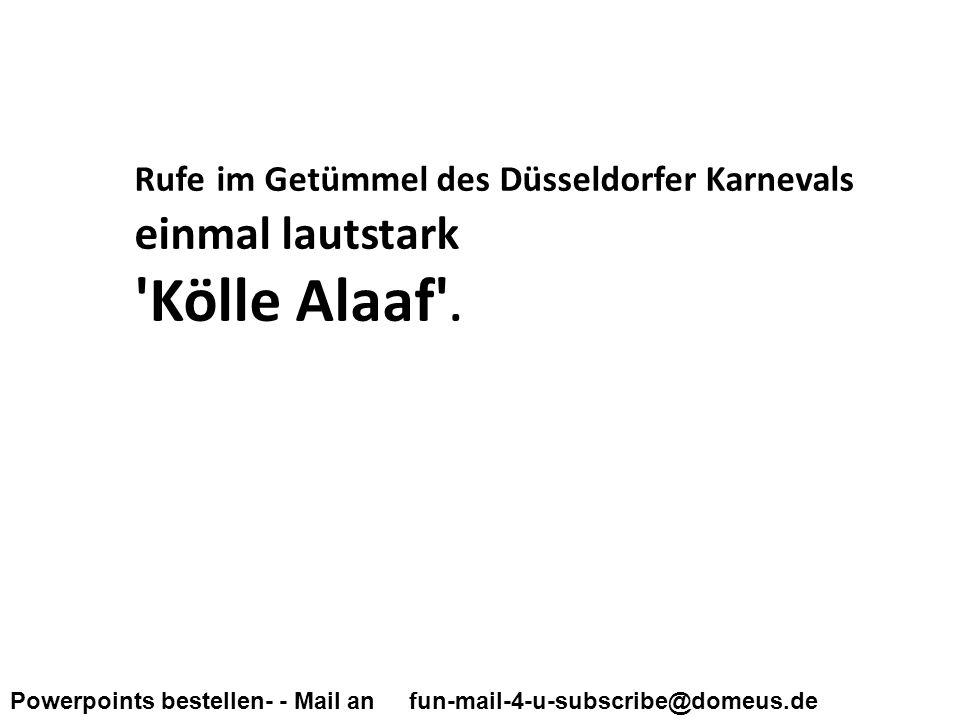Powerpoints bestellen- - Mail an fun-mail-4-u-subscribe@domeus.de Rufe im Getümmel des Düsseldorfer Karnevals einmal lautstark Kölle Alaaf .