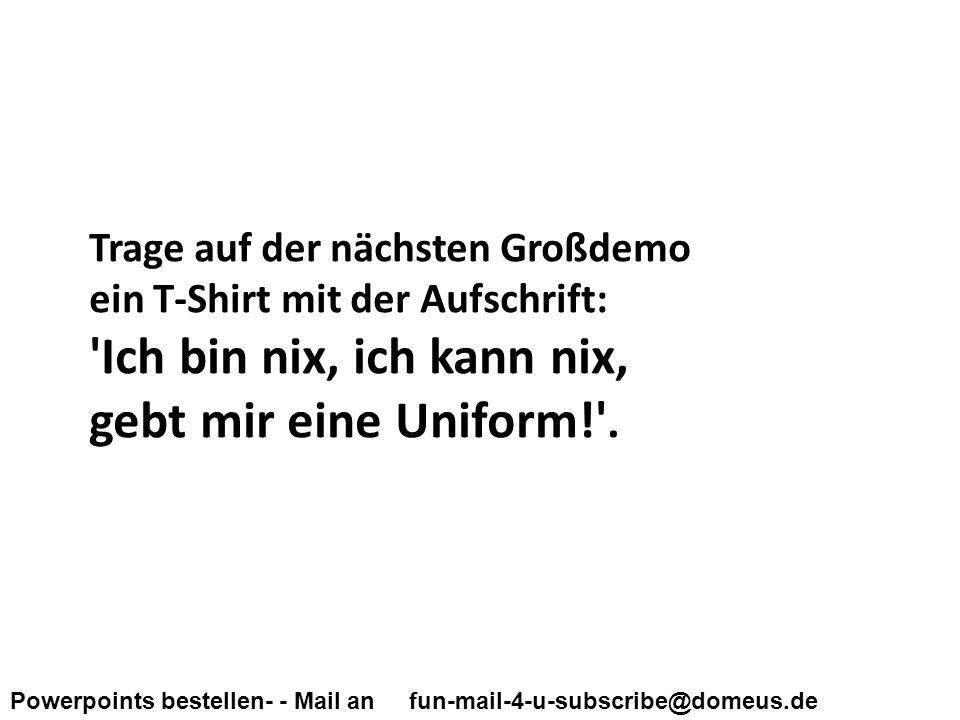 Powerpoints bestellen- - Mail an fun-mail-4-u-subscribe@domeus.de Trage auf der nächsten Großdemo ein T-Shirt mit der Aufschrift: Ich bin nix, ich kann nix, gebt mir eine Uniform! .