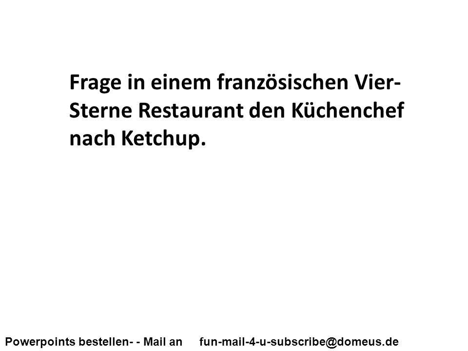 Powerpoints bestellen- - Mail an fun-mail-4-u-subscribe@domeus.de Frage in einem französischen Vier- Sterne Restaurant den Küchenchef nach Ketchup.