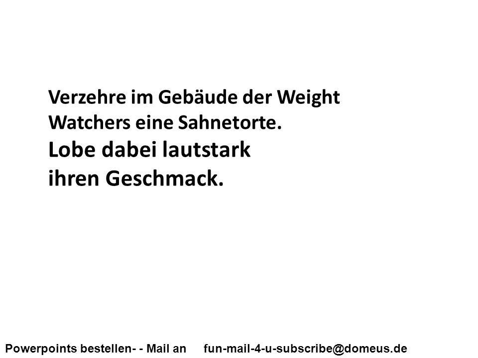 Powerpoints bestellen- - Mail an fun-mail-4-u-subscribe@domeus.de Verzehre im Gebäude der Weight Watchers eine Sahnetorte.