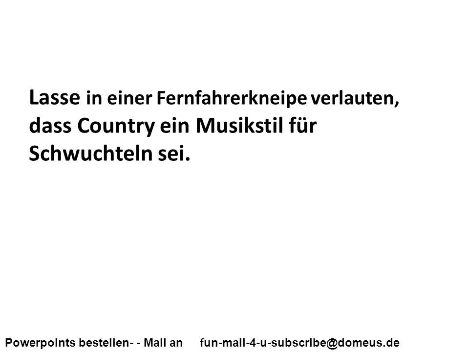 Powerpoints bestellen- - Mail an fun-mail-4-u-subscribe@domeus.de Lasse in einer Fernfahrerkneipe verlauten, dass Country ein Musikstil für Schwuchtel