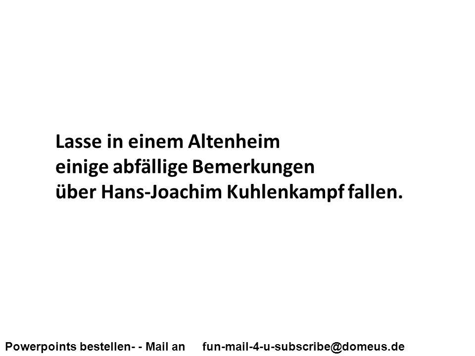 Powerpoints bestellen- - Mail an fun-mail-4-u-subscribe@domeus.de Lasse in einem Altenheim einige abfällige Bemerkungen über Hans-Joachim Kuhlenkampf fallen.