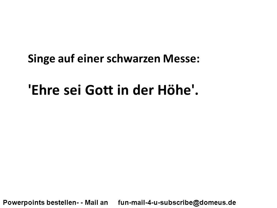 Powerpoints bestellen- - Mail an fun-mail-4-u-subscribe@domeus.de Singe auf einer schwarzen Messe: Ehre sei Gott in der Höhe .