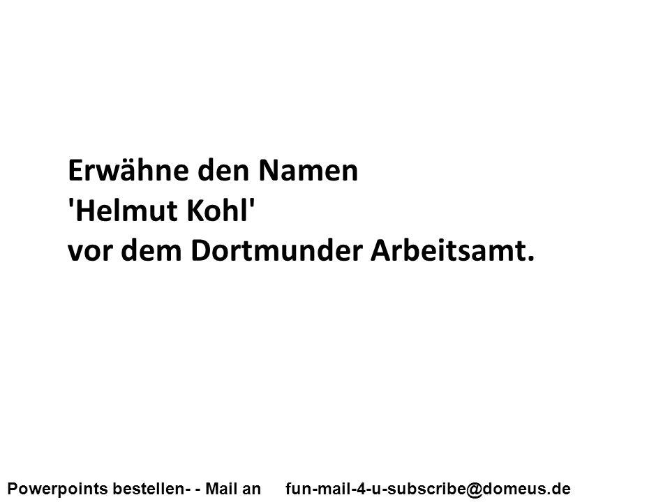 Powerpoints bestellen- - Mail an fun-mail-4-u-subscribe@domeus.de Erwähne den Namen Helmut Kohl vor dem Dortmunder Arbeitsamt.