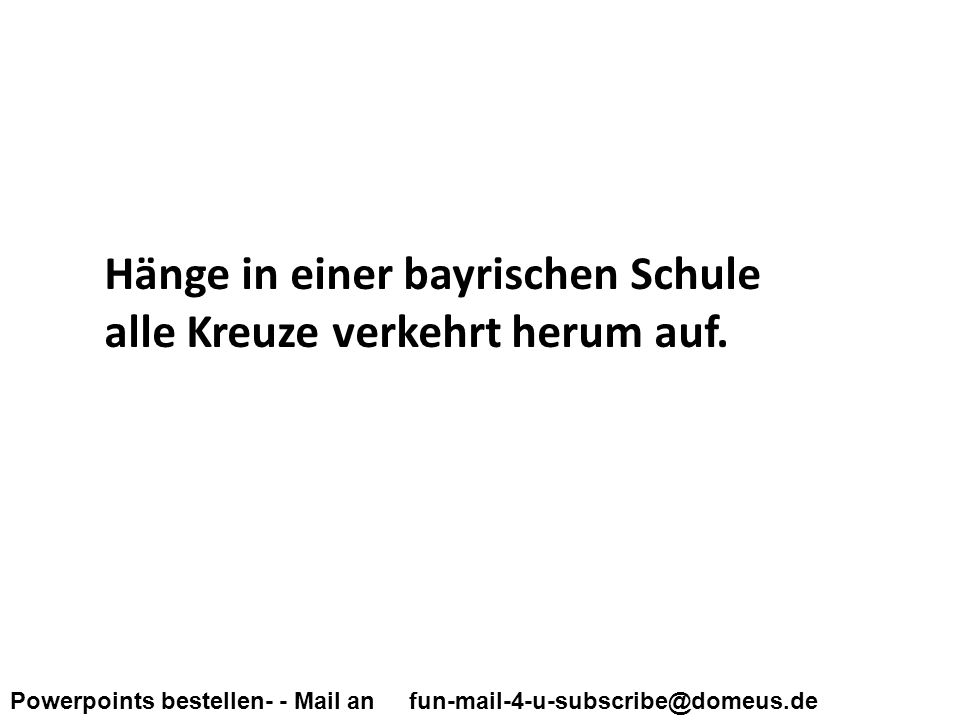 Powerpoints bestellen- - Mail an fun-mail-4-u-subscribe@domeus.de Hänge in einer bayrischen Schule alle Kreuze verkehrt herum auf.