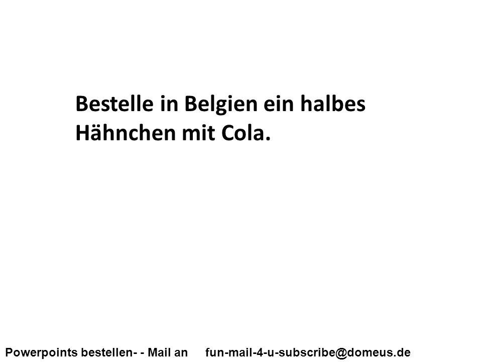 Powerpoints bestellen- - Mail an fun-mail-4-u-subscribe@domeus.de Bestelle in Belgien ein halbes Hähnchen mit Cola.
