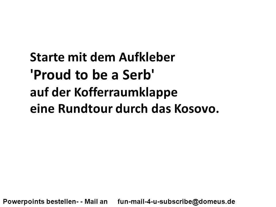 Powerpoints bestellen- - Mail an fun-mail-4-u-subscribe@domeus.de Starte mit dem Aufkleber Proud to be a Serb auf der Kofferraumklappe eine Rundtour durch das Kosovo.