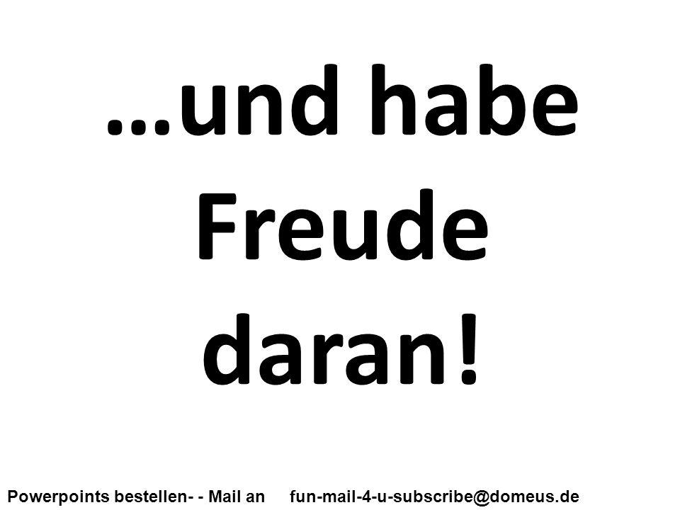 Powerpoints bestellen- - Mail an fun-mail-4-u-subscribe@domeus.de …und habe Freude daran!