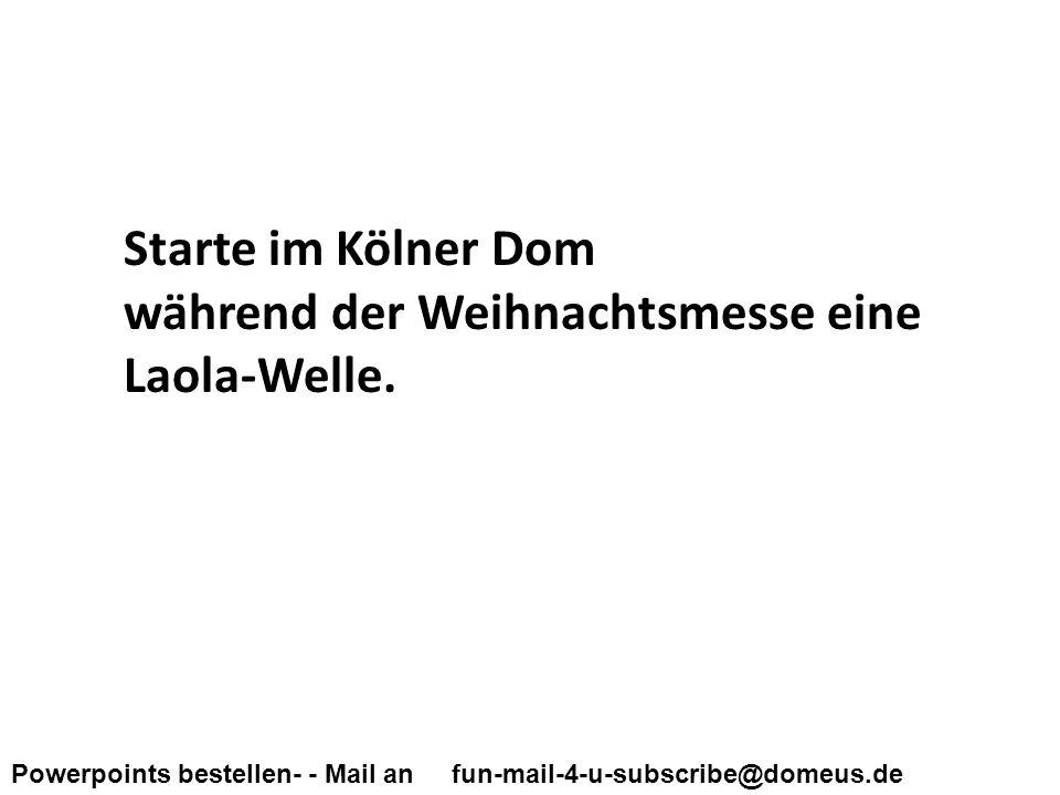 Powerpoints bestellen- - Mail an fun-mail-4-u-subscribe@domeus.de Starte im Kölner Dom während der Weihnachtsmesse eine Laola-Welle.