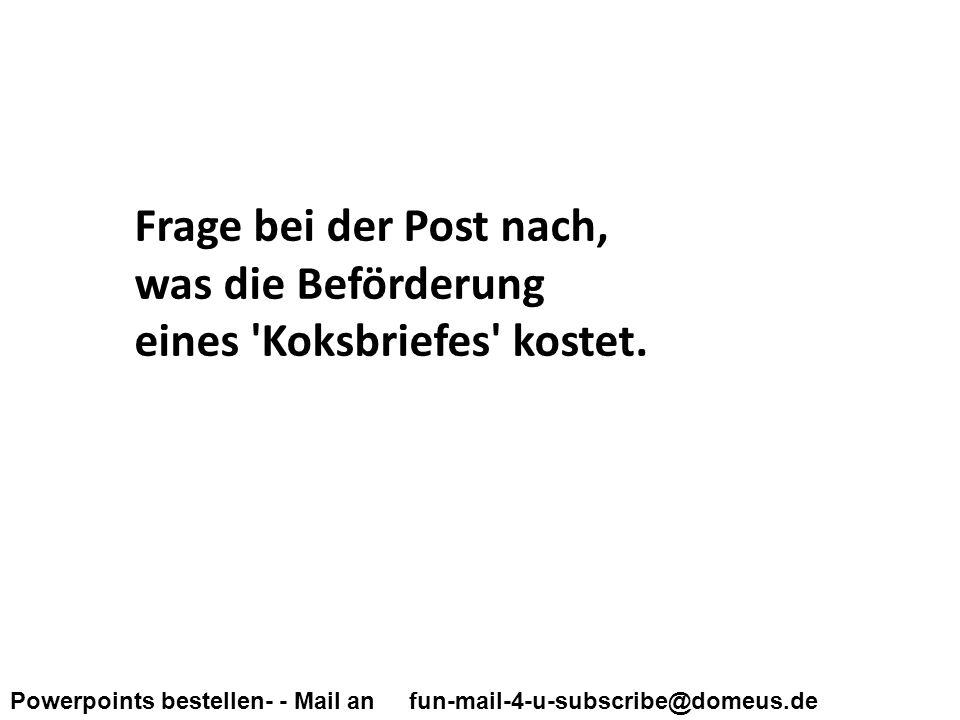 Powerpoints bestellen- - Mail an fun-mail-4-u-subscribe@domeus.de Frage bei der Post nach, was die Beförderung eines Koksbriefes kostet.