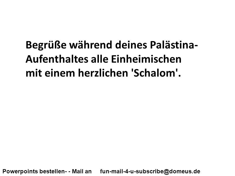 Powerpoints bestellen- - Mail an fun-mail-4-u-subscribe@domeus.de Begrüße während deines Palästina- Aufenthaltes alle Einheimischen mit einem herzlichen Schalom .
