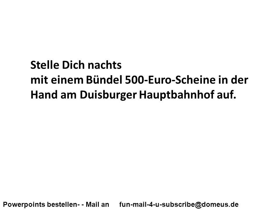 Powerpoints bestellen- - Mail an fun-mail-4-u-subscribe@domeus.de Stelle Dich nachts mit einem Bündel 500-Euro-Scheine in der Hand am Duisburger Hauptbahnhof auf.