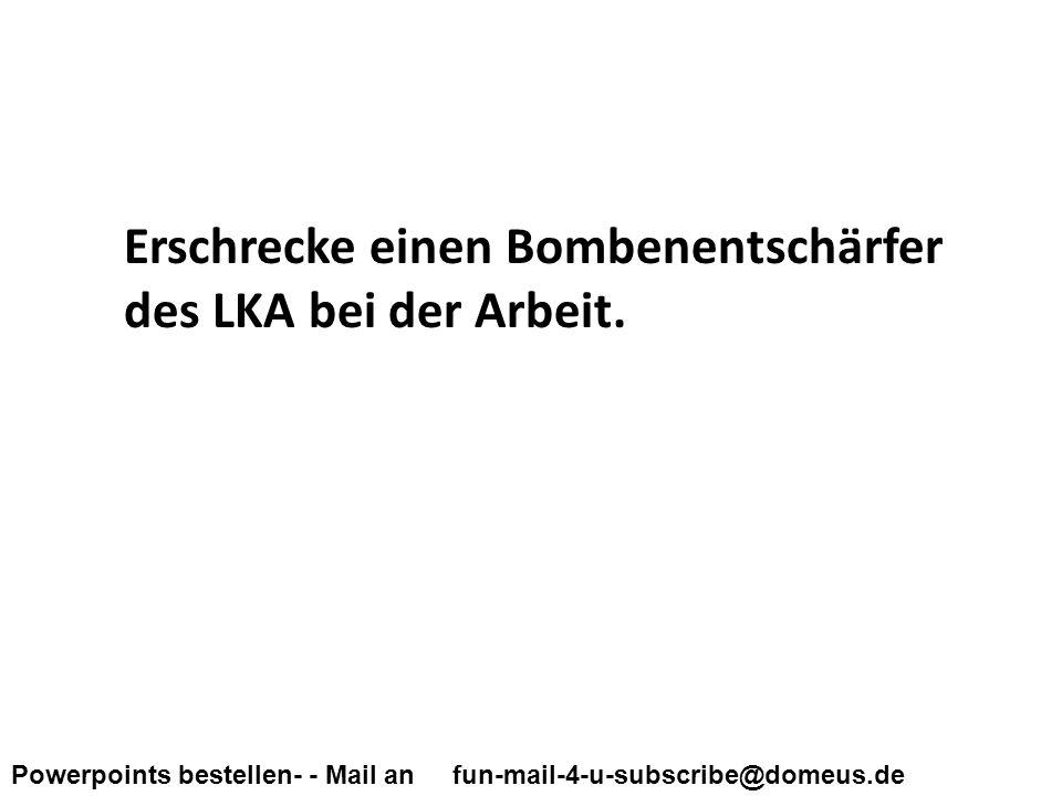 Powerpoints bestellen- - Mail an fun-mail-4-u-subscribe@domeus.de Erschrecke einen Bombenentschärfer des LKA bei der Arbeit.