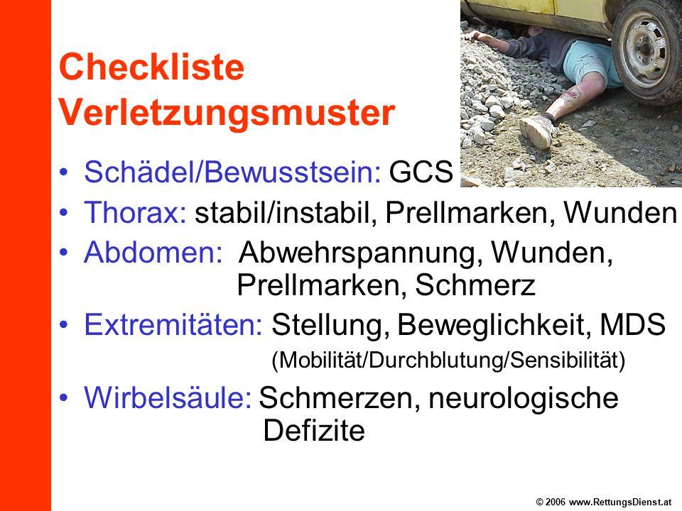 © 2006 www.RettungsDienst.at Checkliste Verletzungsmuster Schädel/Bewusstsein: GCS Thorax: stabil/instabil, Prellmarken, Wunden Abdomen: Abwehrspannung, Wunden, Prellmarken, Schmerz Extremitäten: Stellung, Beweglichkeit, MDS (Mobilität/Durchblutung/Sensibilität) Wirbelsäule: Schmerzen, neurologische Defizite