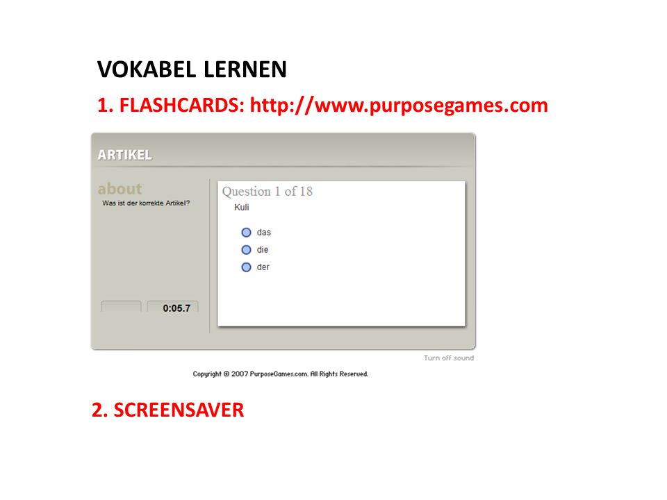 1. FLASHCARDS: http://www.purposegames.com 2. SCREENSAVER VOKABEL LERNEN