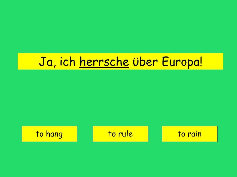 Ja, ich herrsche ϋber Europa! to hang to ruleto rain