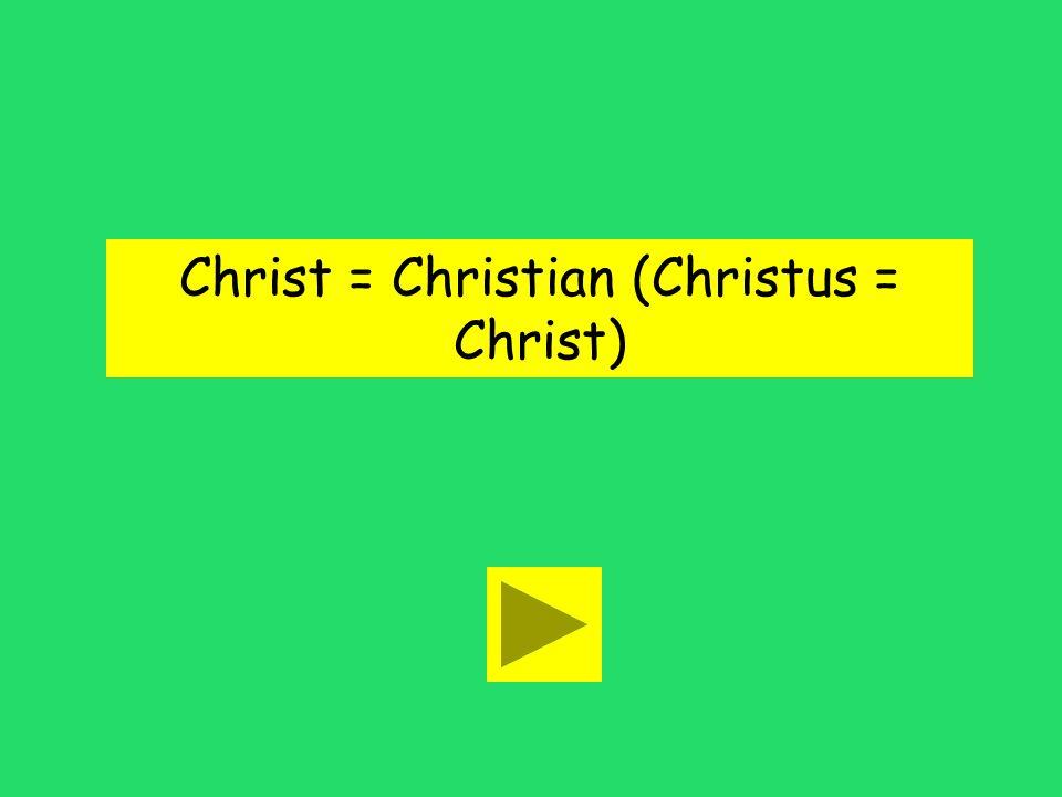 Christ = Christian (Christus = Christ)