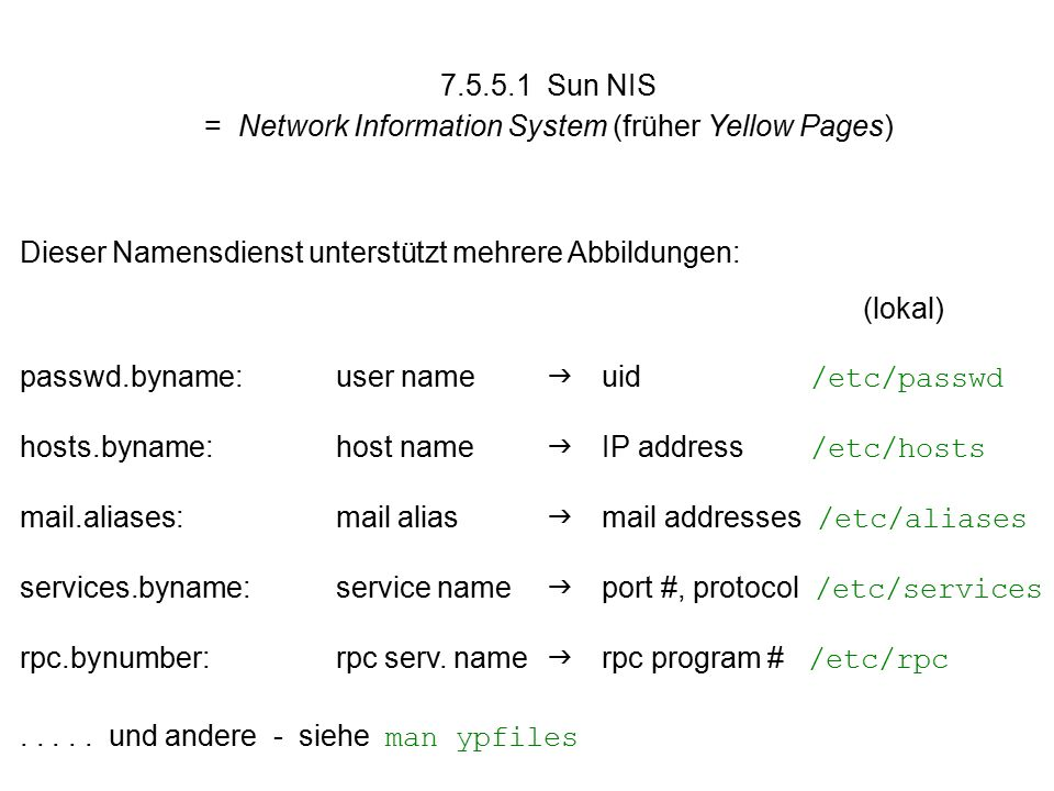 7.5.5.1 Sun NIS = Network Information System (früher Yellow Pages) Dieser Namensdienst unterstützt mehrere Abbildungen: (lokal) passwd.byname:user name  uid /etc/passwd hosts.byname:host name  IP address /etc/hosts mail.aliases:mail alias  mail addresses /etc/aliases services.byname:service name  port #, protocol /etc/services rpc.bynumber:rpc serv.