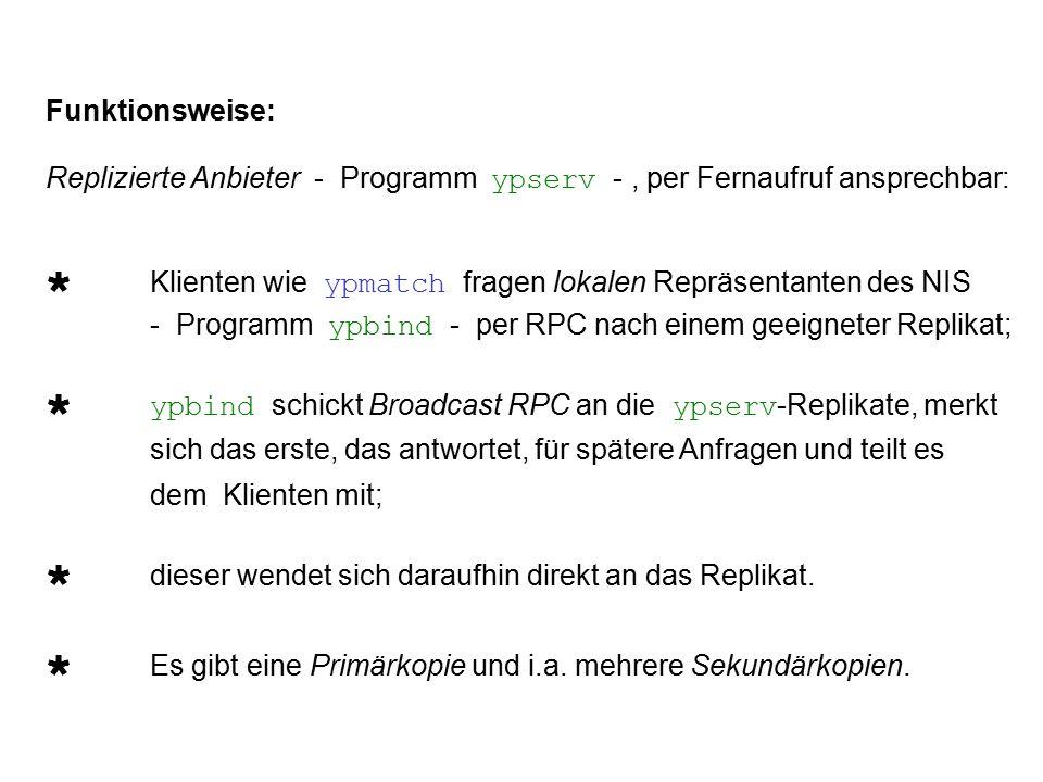 Funktionsweise: Replizierte Anbieter - Programm ypserv -, per Fernaufruf ansprechbar:  Klienten wie ypmatch fragen lokalen Repräsentanten des NIS - Programm ypbind - per RPC nach einem geeigneter Replikat;  ypbind schickt Broadcast RPC an die ypserv -Replikate, merkt sich das erste, das antwortet, für spätere Anfragen und teilt es dem Klienten mit;  dieser wendet sich daraufhin direkt an das Replikat.