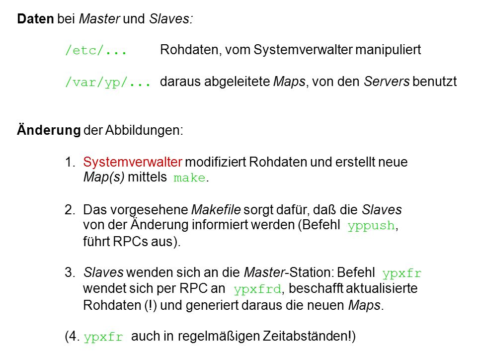 Daten bei Master und Slaves: /etc/... Rohdaten, vom Systemverwalter manipuliert /var/yp/... daraus abgeleitete Maps, von den Servers benutzt Änderung