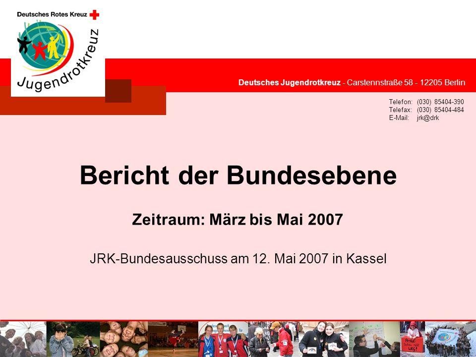 © Deutsches Jugendrotkreuz Deutsches Jugendrotkreuz - Carstennstraße 58 - 12205 Berlin Telefon:(030) 85404-390 Telefax:(030) 85404-484 E-Mail:jrk@drk Bericht der Bundesebene Zeitraum: März bis Mai 2007 JRK-Bundesausschuss am 12.