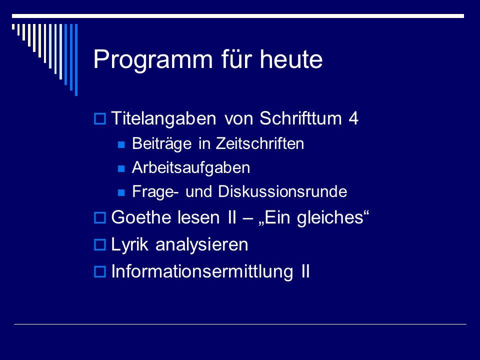 """Programm für heute  Titelangaben von Schrifttum 4 Beiträge in Zeitschriften Arbeitsaufgaben Frage- und Diskussionsrunde  Goethe lesen II – """"Ein gleiches  Lyrik analysieren  Informationsermittlung II"""