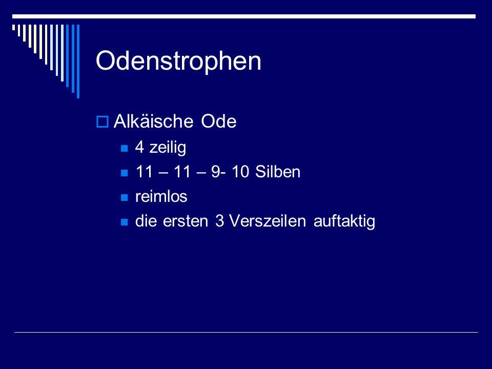 Odenstrophen  Alkäische Ode 4 zeilig 11 – 11 – 9- 10 Silben reimlos die ersten 3 Verszeilen auftaktig