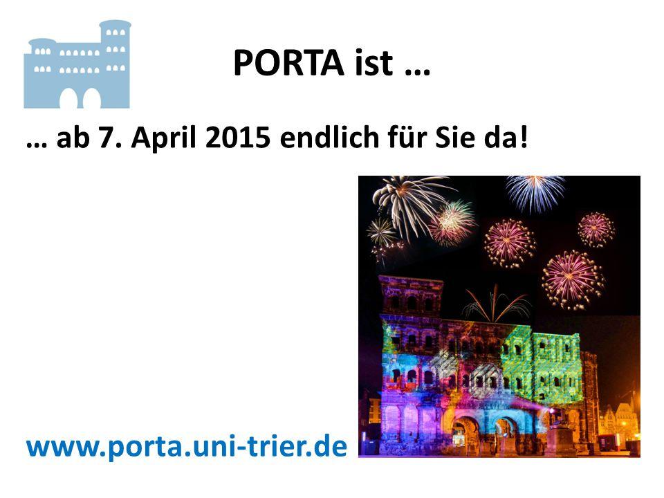 PORTA ist … … ab 7. April 2015 endlich für Sie da! www.porta.uni-trier.de