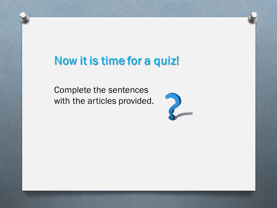 Now it is time for a quiz! Complete the sentences with the articles provided.