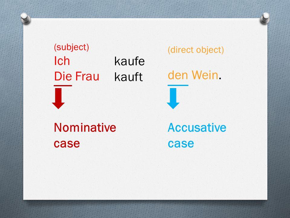 (direct object) den Wein. (subject) Ich Die Frau kaufe kauft Nominative case Accusative case